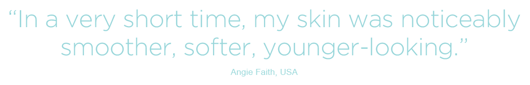 In a very short time, my skin was noticeably smoother, softer, younger-looking - Angie Faith, USA