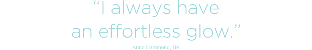 I always have an effortless glow - Anne Hammond, UK